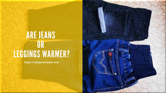 are jeans or leggings warmer