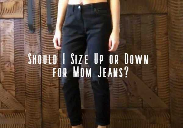 should i size up or down in mom jeans