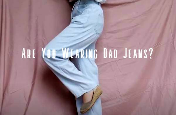 are you wearing dad jeans